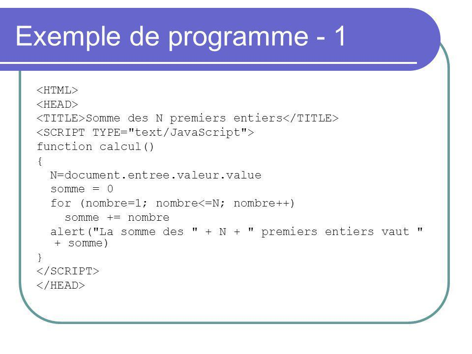 Exemple de programme - 1 Somme des N premiers entiers function calcul() { N=document.entree.valeur.value somme = 0 for (nombre=1; nombre<=N; nombre++) somme += nombre alert( La somme des + N + premiers entiers vaut + somme) }