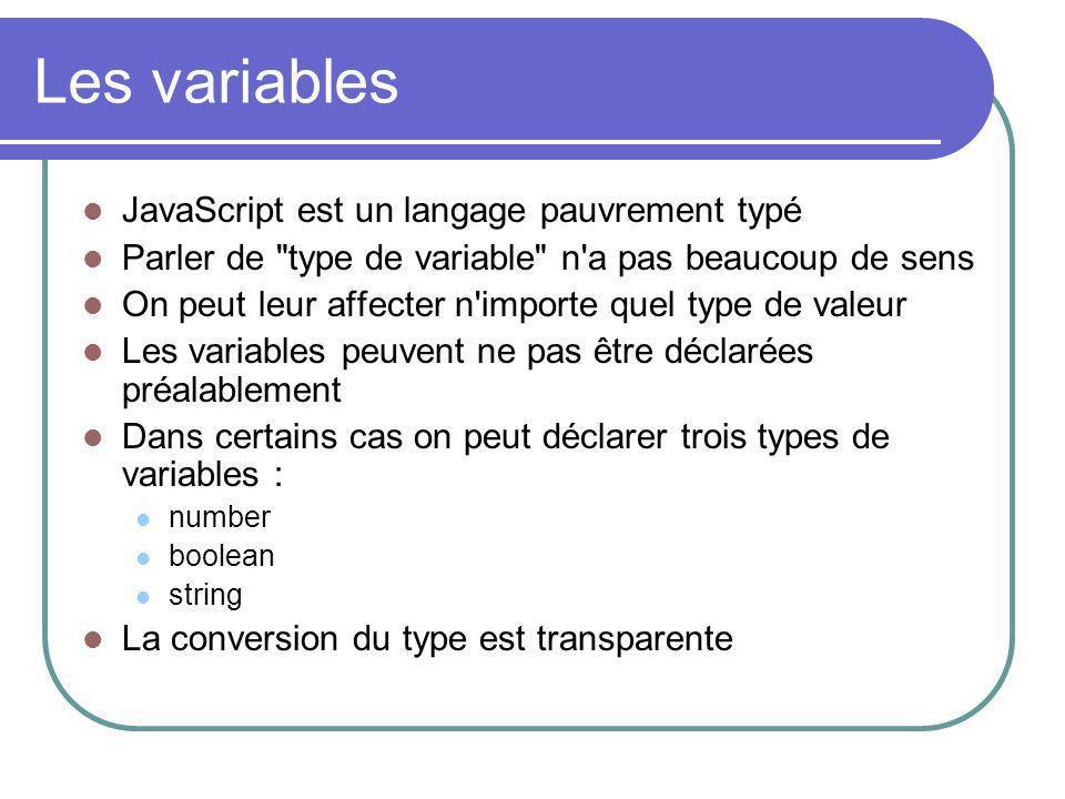 Les variables JavaScript est un langage pauvrement typé Parler de type de variable n a pas beaucoup de sens On peut leur affecter n importe quel type de valeur Les variables peuvent ne pas être déclarées préalablement Dans certains cas on peut déclarer trois types de variables : number boolean string La conversion du type est transparente