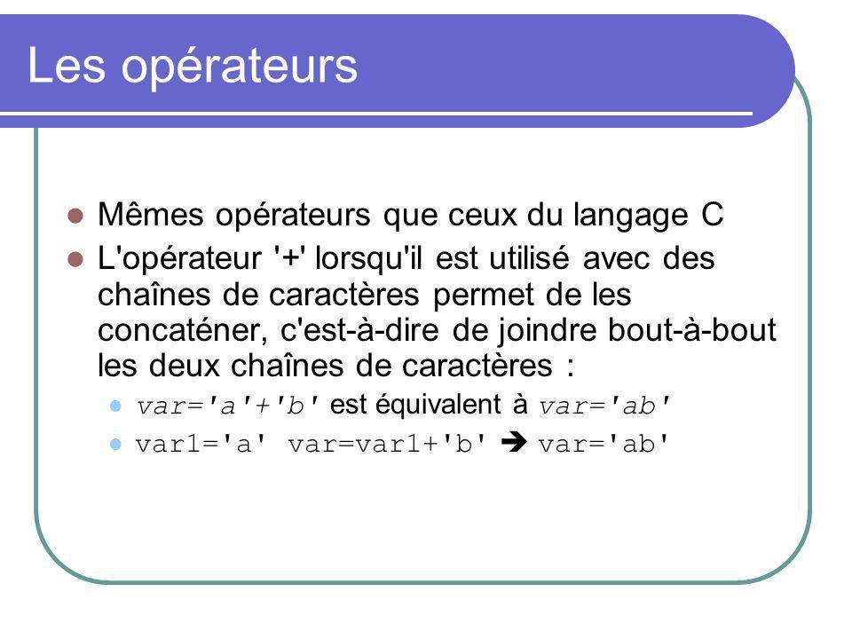 Les opérateurs Mêmes opérateurs que ceux du langage C L opérateur + lorsqu il est utilisé avec des chaînes de caractères permet de les concaténer, c est-à-dire de joindre bout-à-bout les deux chaînes de caractères : var= a + b est équivalent à var= ab var1= a var=var1+ b var= ab