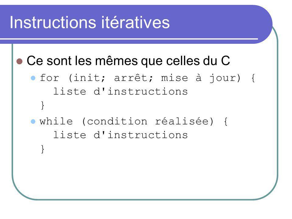 Instructions itératives Ce sont les mêmes que celles du C for (init; arrêt; mise à jour) { liste d'instructions } while (condition réalisée) { liste d