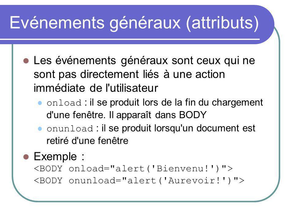 Evénements généraux (attributs) Les événements généraux sont ceux qui ne sont pas directement liés à une action immédiate de l utilisateur onload : il se produit lors de la fin du chargement d une fenêtre.