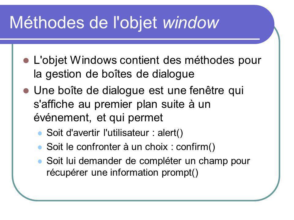 Méthodes de l objet window L objet Windows contient des méthodes pour la gestion de boîtes de dialogue Une boîte de dialogue est une fenêtre qui s affiche au premier plan suite à un événement, et qui permet Soit d avertir l utilisateur : alert() Soit le confronter à un choix : confirm() Soit lui demander de compléter un champ pour récupérer une information prompt()