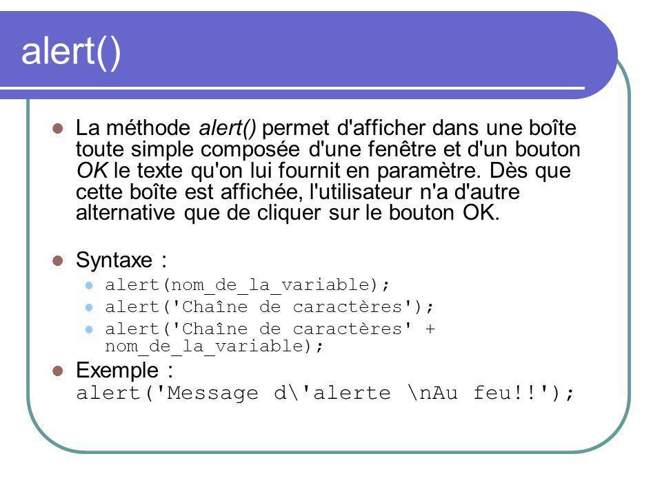 alert() La méthode alert() permet d'afficher dans une boîte toute simple composée d'une fenêtre et d'un bouton OK le texte qu'on lui fournit en paramè