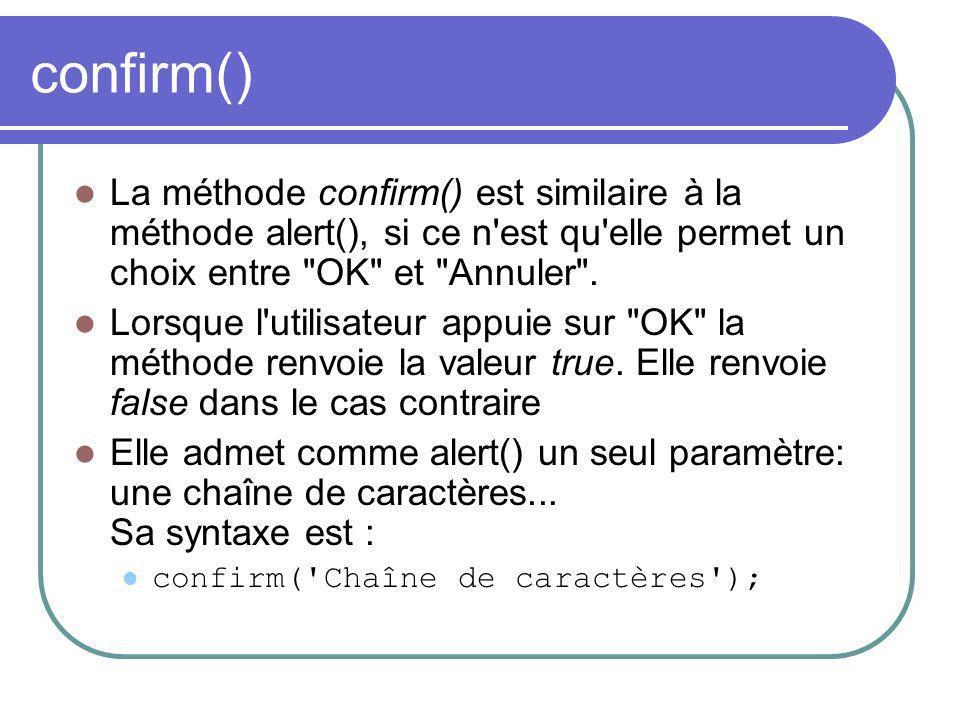 confirm() La méthode confirm() est similaire à la méthode alert(), si ce n est qu elle permet un choix entre OK et Annuler .