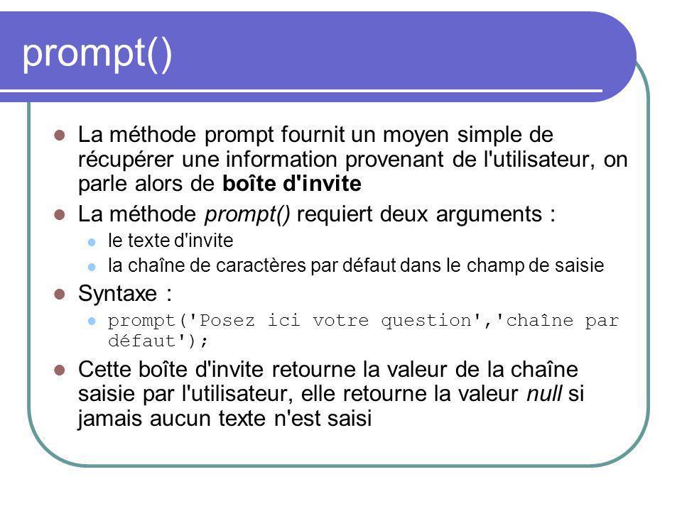 prompt() La méthode prompt fournit un moyen simple de récupérer une information provenant de l utilisateur, on parle alors de boîte d invite La méthode prompt() requiert deux arguments : le texte d invite la chaîne de caractères par défaut dans le champ de saisie Syntaxe : prompt( Posez ici votre question , chaîne par défaut ); Cette boîte d invite retourne la valeur de la chaîne saisie par l utilisateur, elle retourne la valeur null si jamais aucun texte n est saisi