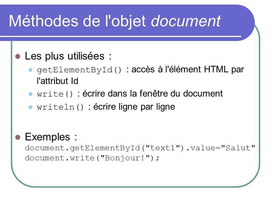 Méthodes de l objet document Les plus utilisées : getElementById() : accès à l élément HTML par l attribut Id write() : écrire dans la fenêtre du document writeln() : écrire ligne par ligne Exemples : document.getElementById( text1 ).value= Salut document.write( Bonjour! );