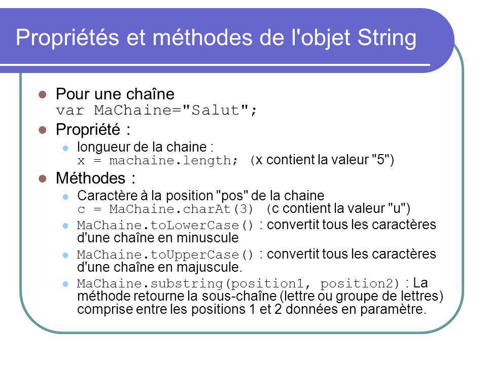 Propriétés et méthodes de l objet String Pour une chaîne var MaChaine= Salut ; Propriété : longueur de la chaine : x = machaine.length; ( x contient la valeur 5 ) Méthodes : Caractère à la position pos de la chaine c = MaChaine.charAt(3) ( c contient la valeur u ) MaChaine.toLowerCase() : convertit tous les caractères d une chaîne en minuscule MaChaine.toUpperCase() : convertit tous les caractères d une chaîne en majuscule.