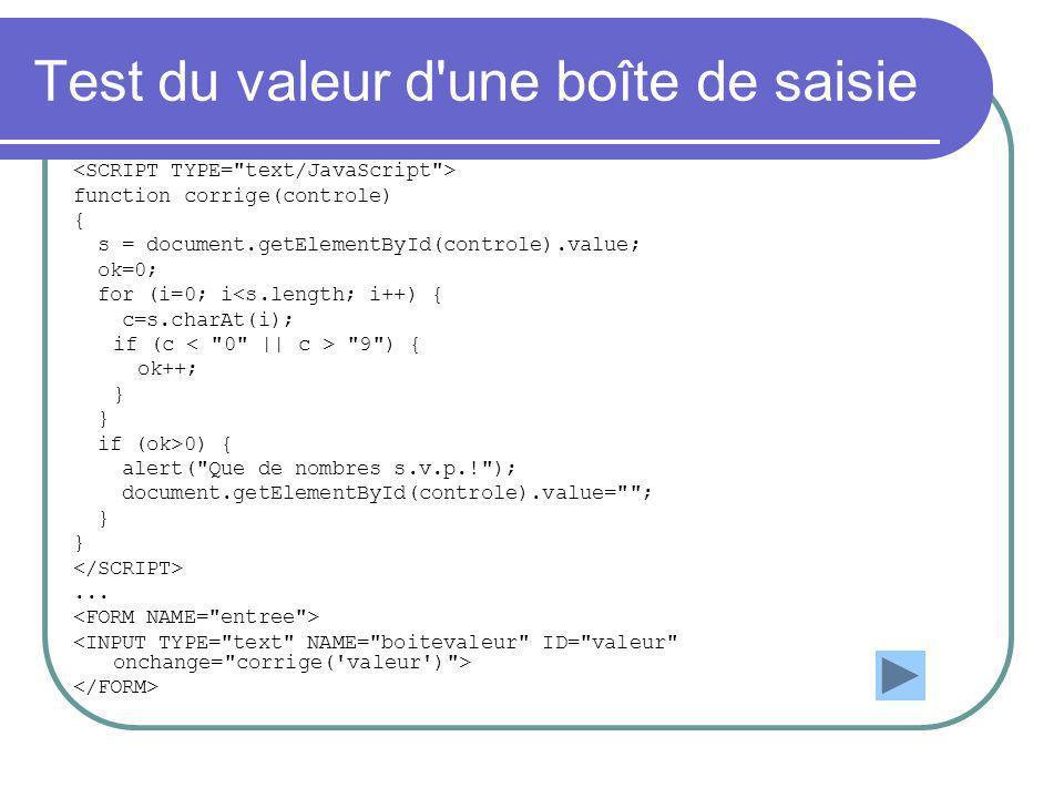 Test du valeur d une boîte de saisie function corrige(controle) { s = document.getElementById(controle).value; ok=0; for (i=0; i<s.length; i++) { c=s.charAt(i); if (c 9 ) { ok++; } if (ok>0) { alert( Que de nombres s.v.p.! ); document.getElementById(controle).value= ; }...