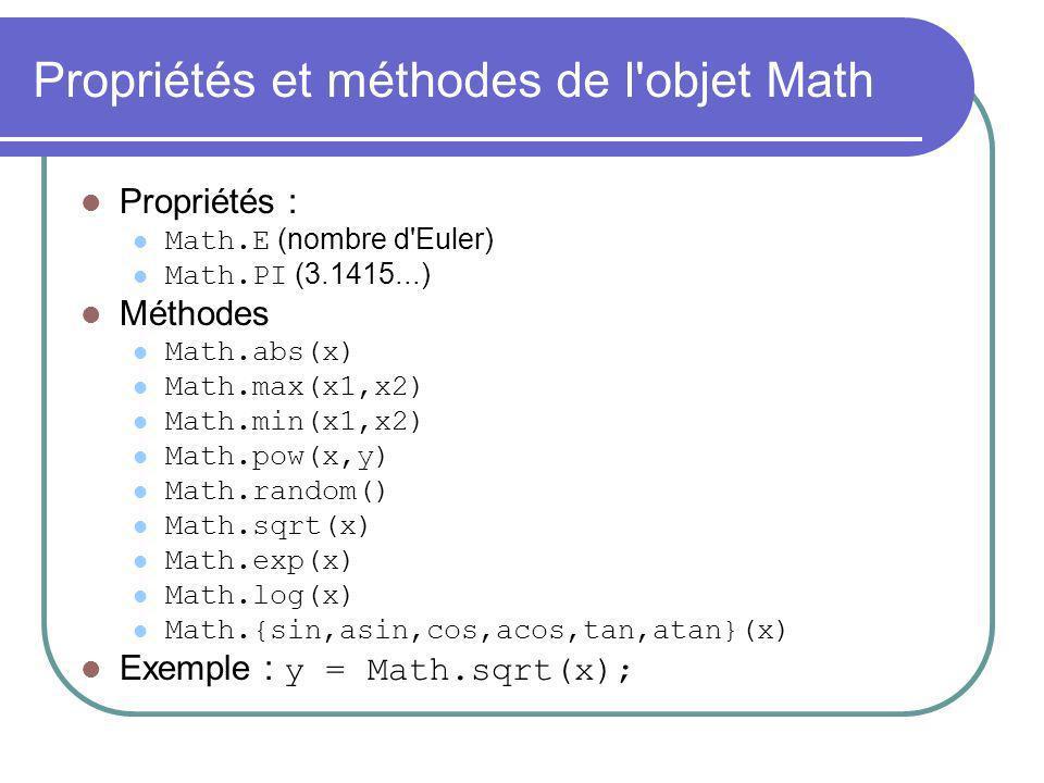 Propriétés et méthodes de l'objet Math Propriétés : Math.E (nombre d'Euler) Math.PI (3.1415...) Méthodes Math.abs(x) Math.max(x1,x2) Math.min(x1,x2) M