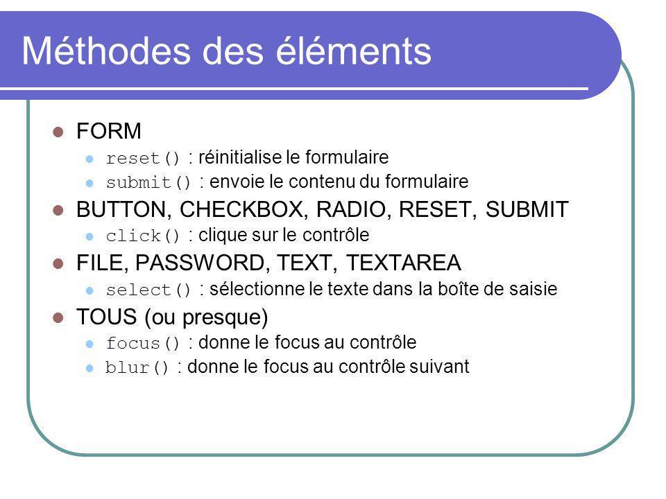 Méthodes des éléments FORM reset() : réinitialise le formulaire submit() : envoie le contenu du formulaire BUTTON, CHECKBOX, RADIO, RESET, SUBMIT clic
