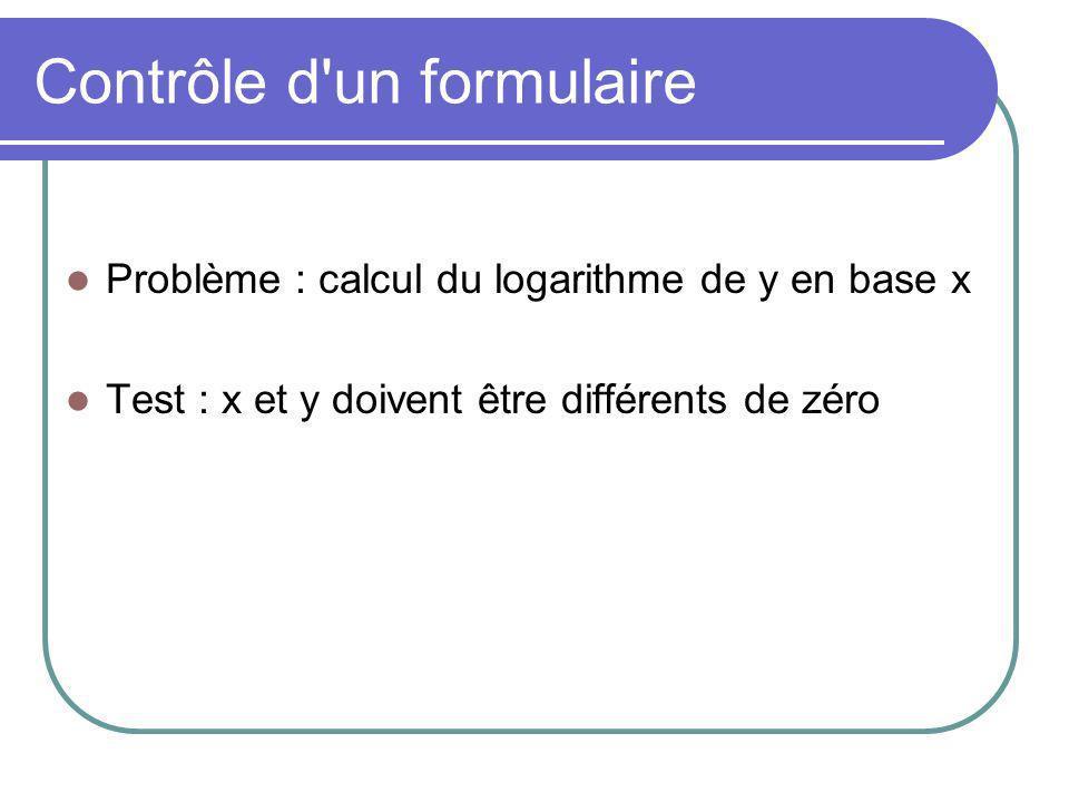 Contrôle d un formulaire Problème : calcul du logarithme de y en base x Test : x et y doivent être différents de zéro