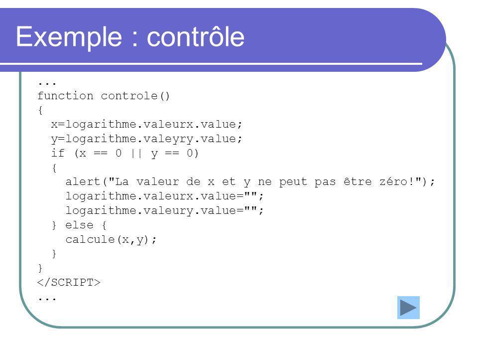 Exemple : contrôle... function controle() { x=logarithme.valeurx.value; y=logarithme.valeyry.value; if (x == 0 || y == 0) { alert(