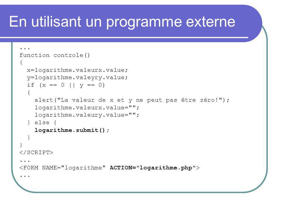 En utilisant un programme externe... function controle() { x=logarithme.valeurx.value; y=logarithme.valeyry.value; if (x == 0 || y == 0) { alert(