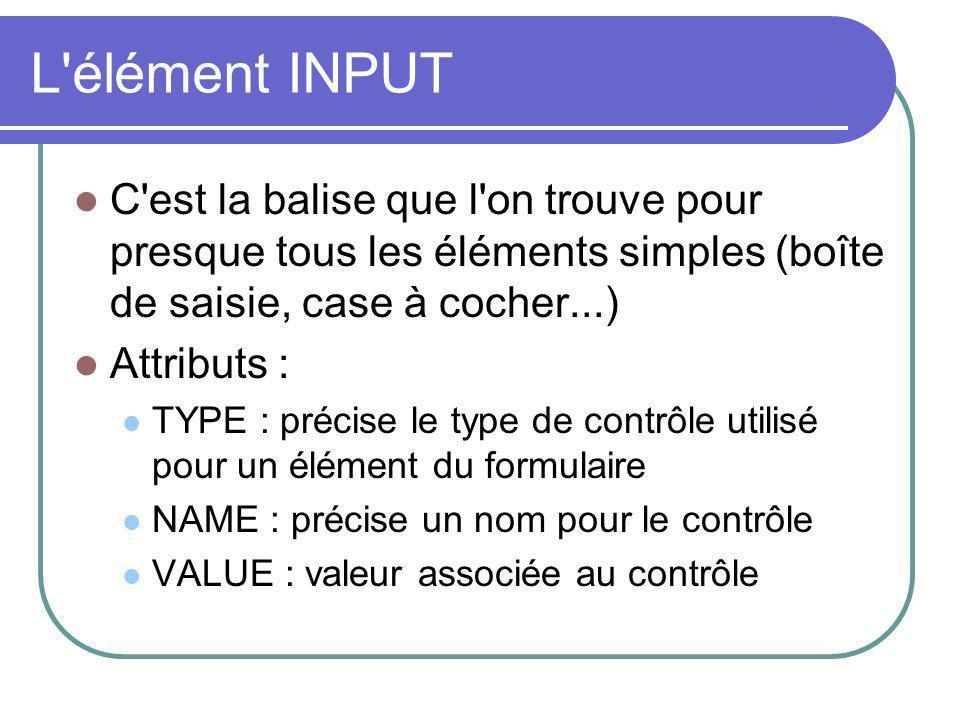 L'élément INPUT C'est la balise que l'on trouve pour presque tous les éléments simples (boîte de saisie, case à cocher...) Attributs : TYPE : précise