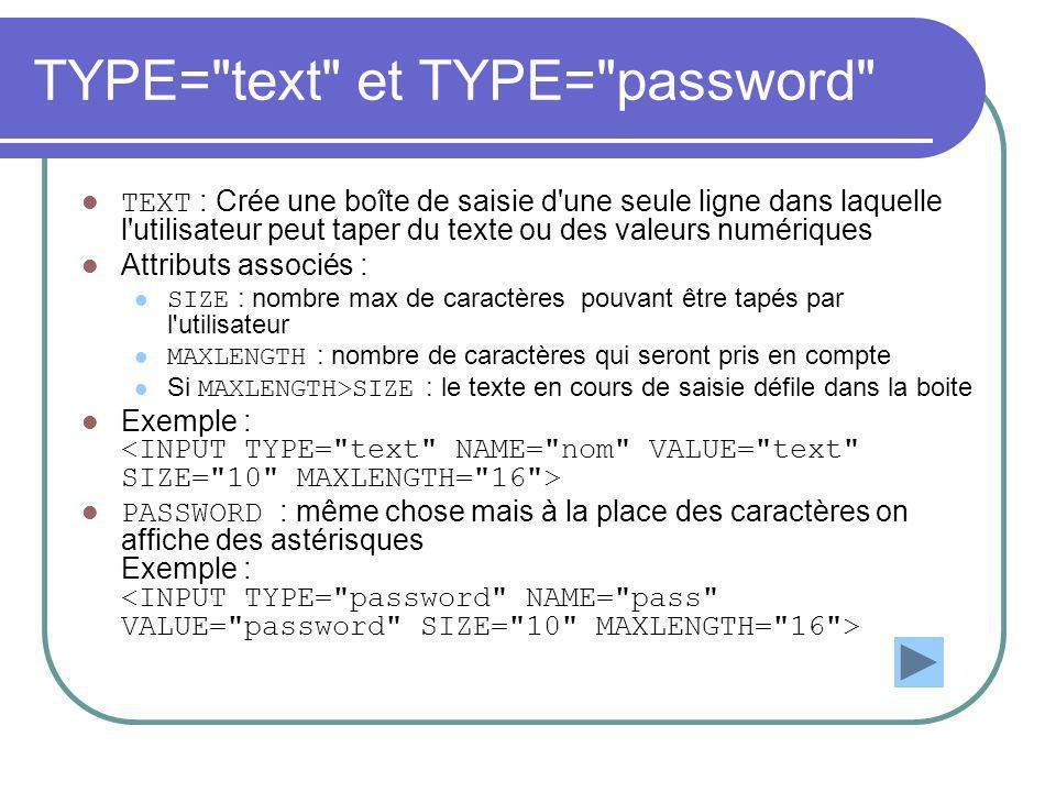 TYPE= text et TYPE= password TEXT : Crée une boîte de saisie d une seule ligne dans laquelle l utilisateur peut taper du texte ou des valeurs numériques Attributs associés : SIZE : nombre max de caractères pouvant être tapés par l utilisateur MAXLENGTH : nombre de caractères qui seront pris en compte Si MAXLENGTH>SIZE : le texte en cours de saisie défile dans la boite Exemple : PASSWORD : même chose mais à la place des caractères on affiche des astérisques Exemple :