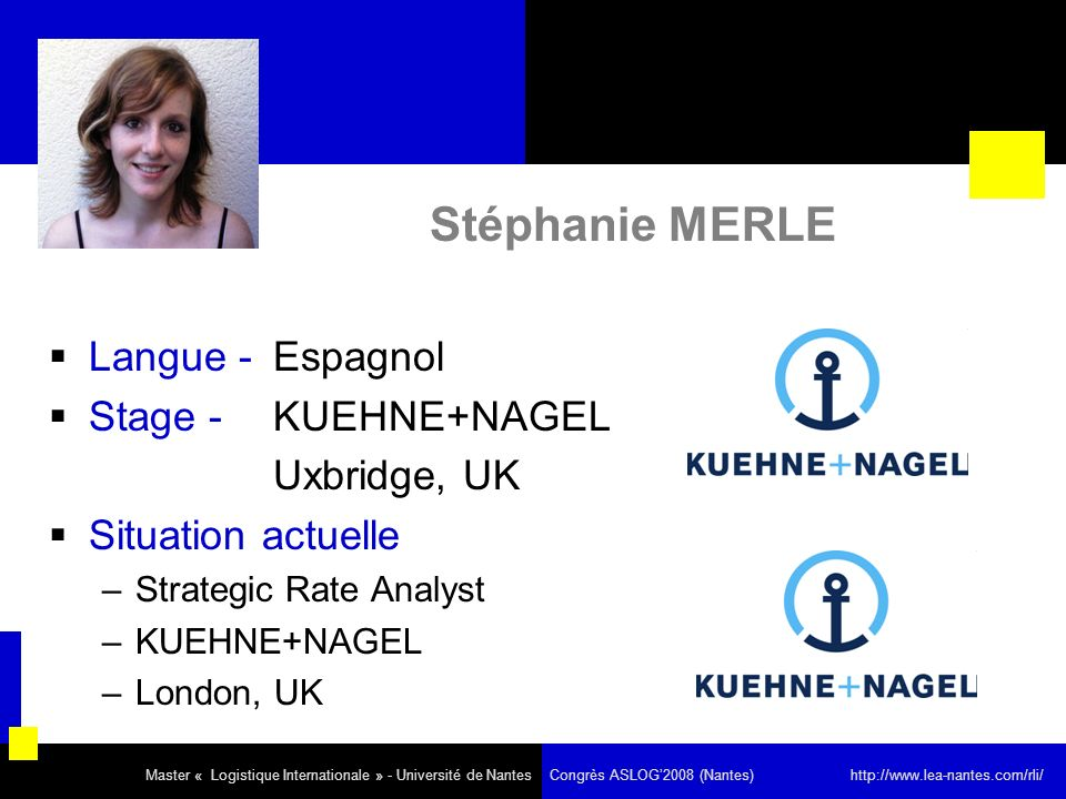Stéphanie MERLE Langue - Espagnol Stage - KUEHNE+NAGEL Uxbridge, UK Situation actuelle –Strategic Rate Analyst –KUEHNE+NAGEL –London, UK Master « Logistique Internationale » - Université de Nantes Congrès ASLOG2008 (Nantes) http://www.lea-nantes.com/rli/