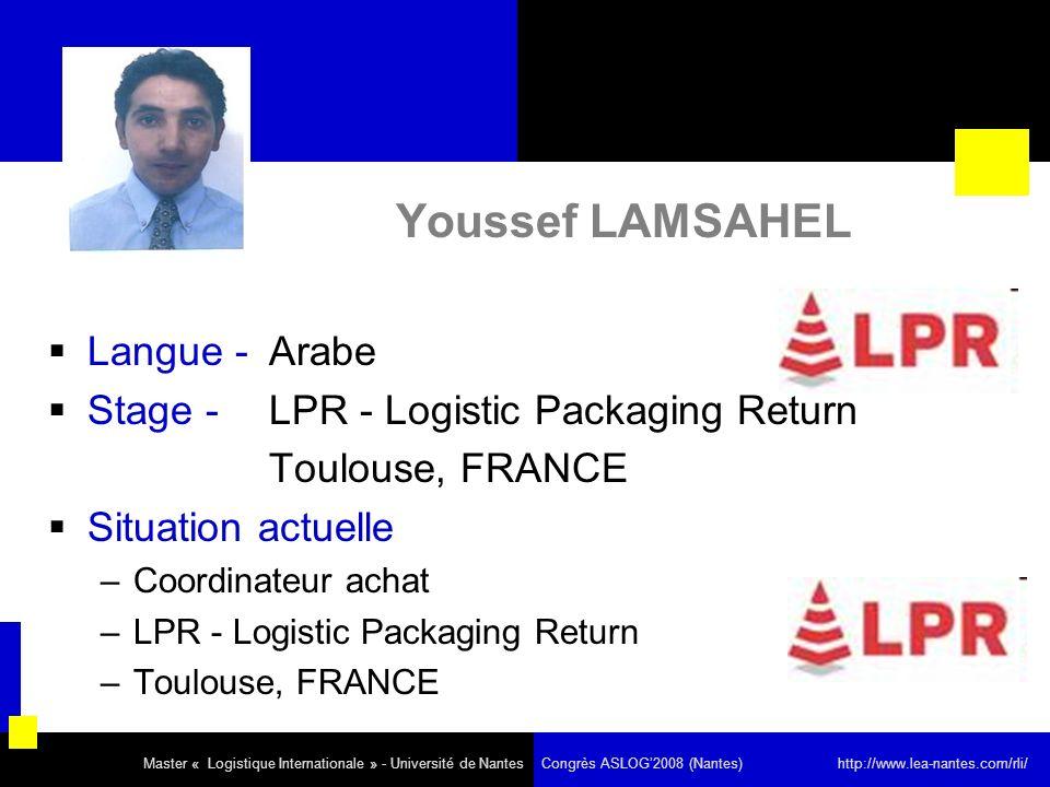 Youssef LAMSAHEL Langue - Arabe Stage - LPR - Logistic Packaging Return Toulouse, FRANCE Situation actuelle –Coordinateur achat –LPR - Logistic Packaging Return –Toulouse, FRANCE Master « Logistique Internationale » - Université de Nantes Congrès ASLOG2008 (Nantes) http://www.lea-nantes.com/rli/