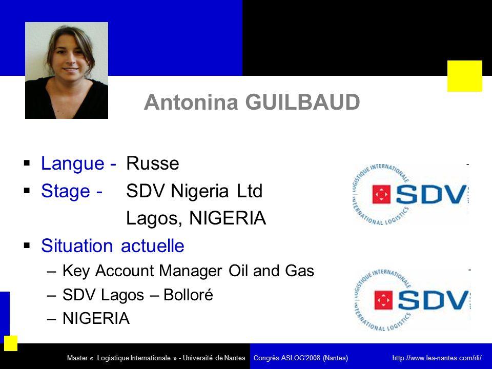 Antonina GUILBAUD Langue - Russe Stage - SDV Nigeria Ltd Lagos, NIGERIA Situation actuelle –Key Account Manager Oil and Gas –SDV Lagos – Bolloré –NIGERIA Master « Logistique Internationale » - Université de Nantes Congrès ASLOG2008 (Nantes) http://www.lea-nantes.com/rli/