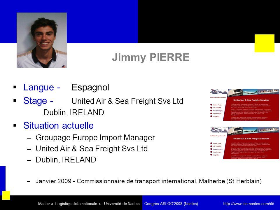Jimmy PIERRE Langue - Espagnol Stage - United Air & Sea Freight Svs Ltd Dublin, IRELAND Situation actuelle –Groupage Europe Import Manager –United Air & Sea Freight Svs Ltd –Dublin, IRELAND –Janvier 2009 - Commissionnaire de transport international, Malherbe (St Herblain) Master « Logistique Internationale » - Université de Nantes Congrès ASLOG2008 (Nantes) http://www.lea-nantes.com/rli/