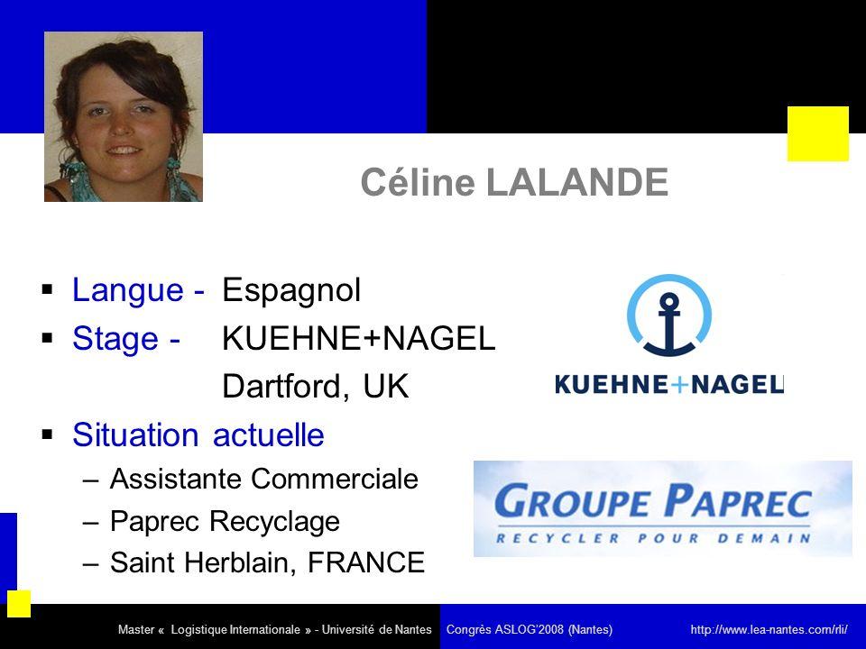 Céline LALANDE Langue - Espagnol Stage - KUEHNE+NAGEL Dartford, UK Situation actuelle –Assistante Commerciale –Paprec Recyclage –Saint Herblain, FRANCE Master « Logistique Internationale » - Université de Nantes Congrès ASLOG2008 (Nantes) http://www.lea-nantes.com/rli/