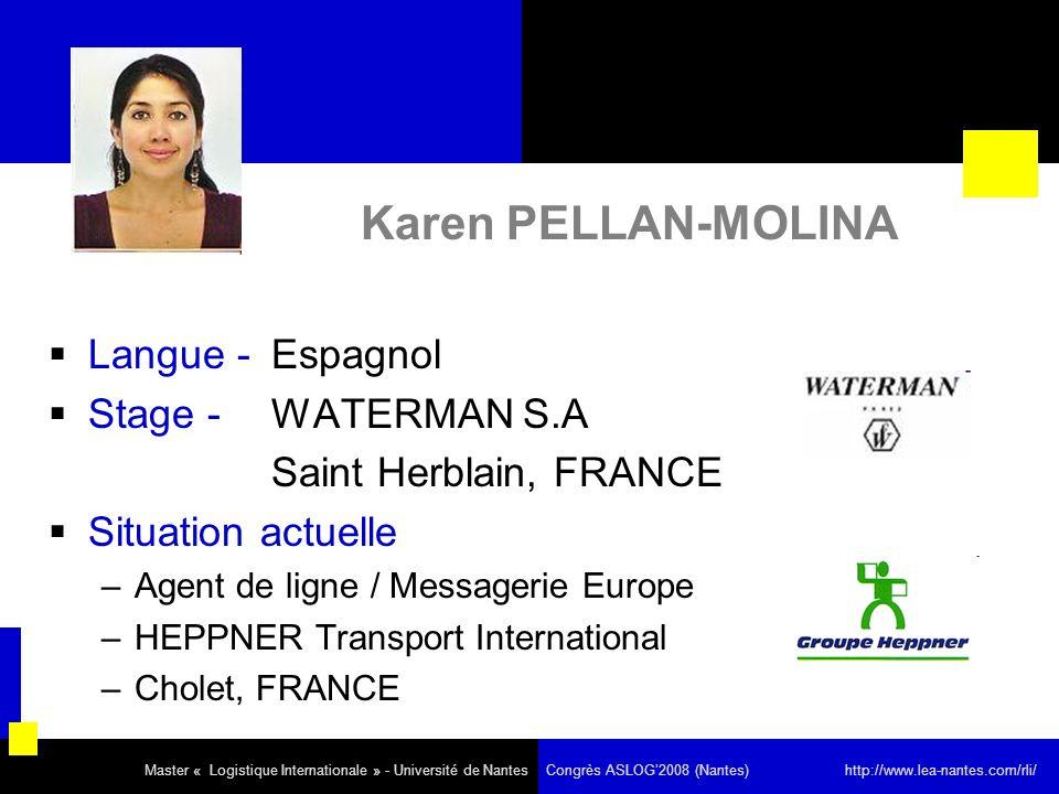 Karen PELLAN-MOLINA Langue - Espagnol Stage - WATERMAN S.A Saint Herblain, FRANCE Situation actuelle –Agent de ligne / Messagerie Europe –HEPPNER Transport International –Cholet, FRANCE Master « Logistique Internationale » - Université de Nantes Congrès ASLOG2008 (Nantes) http://www.lea-nantes.com/rli/