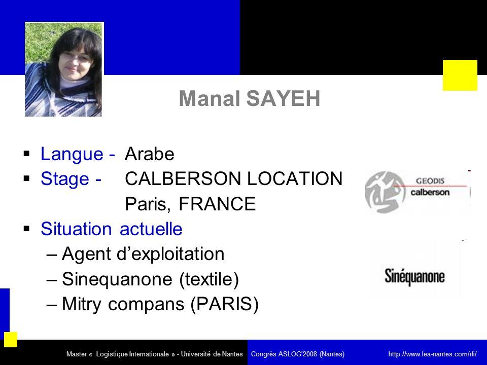 Manal SAYEH Langue - Arabe Stage - CALBERSON LOCATION Paris, FRANCE Situation actuelle –Agent dexploitation –Sinequanone (textile) –Mitry compans (PARIS) Master « Logistique Internationale » - Université de Nantes Congrès ASLOG2008 (Nantes) http://www.lea-nantes.com/rli/