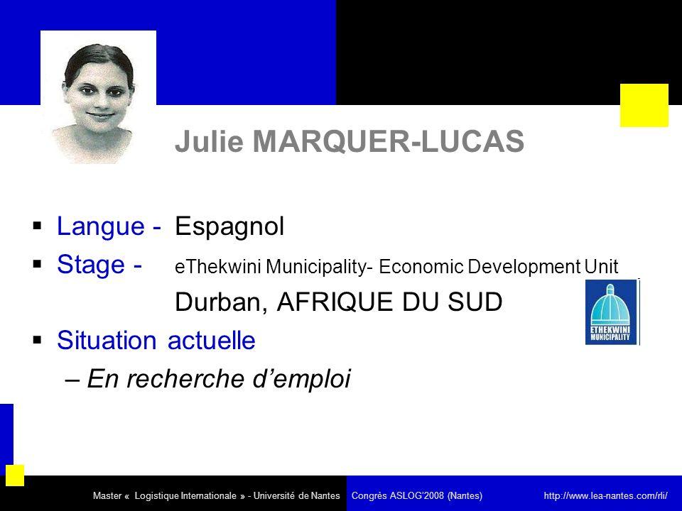 Julie MARQUER-LUCAS Langue - Espagnol Stage - eThekwini Municipality- Economic Development Unit Durban, AFRIQUE DU SUD Situation actuelle –En recherche demploi Master « Logistique Internationale » - Université de Nantes Congrès ASLOG2008 (Nantes) http://www.lea-nantes.com/rli/