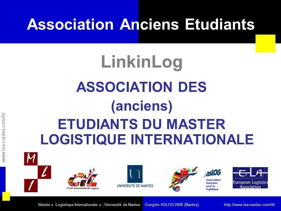 Association Anciens Etudiants LinkinLog ASSOCIATION DES (anciens) ETUDIANTS DU MASTER LOGISTIQUE INTERNATIONALE www.lea-nantes.com/rli/ Master « Logistique Internationale » - Université de Nantes Congrès ASLOG2008 (Nantes) http://www.lea-nantes.com/rli/
