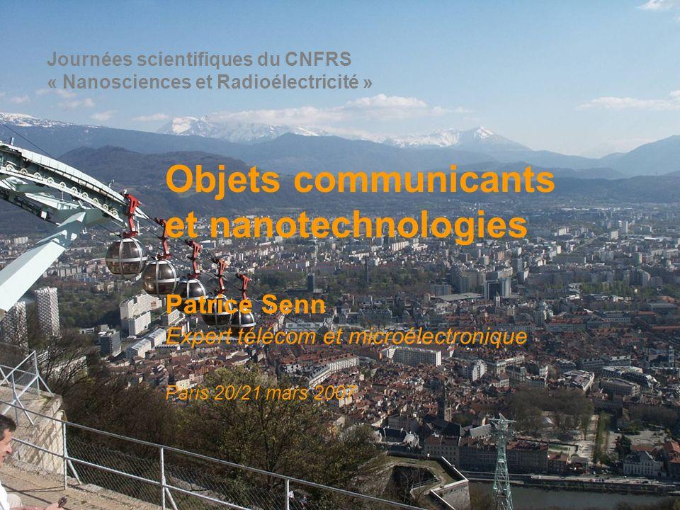 Objets communicants et nanotechnologies Patrice Senn Expert télécom et microélectronique Paris 20/21 mars 2007 Journées scientifiques du CNFRS « Nanos