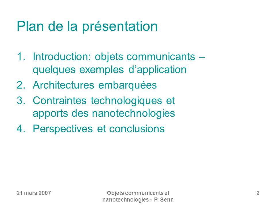 21 mars 2007Objets communicants et nanotechnologies - P. Senn 2 Plan de la présentation 1.Introduction: objets communicants – quelques exemples dappli