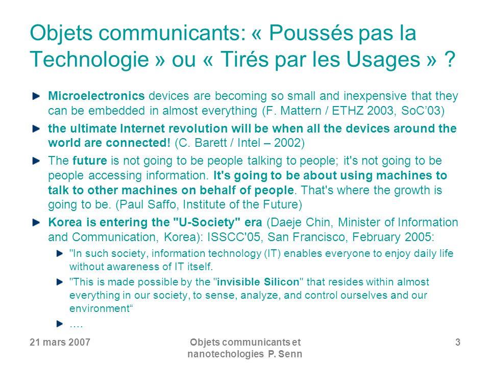 21 mars 2007Objets communicants et nanotechologies P. Senn 3 Objets communicants: « Poussés pas la Technologie » ou « Tirés par les Usages » ? Microel