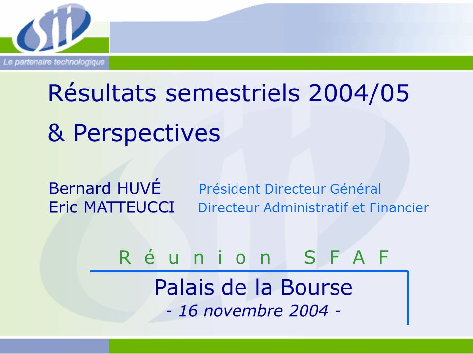 Résultats semestriels 2004/05 & Perspectives R é u n i o n S F A F Palais de la Bourse - 16 novembre 2004 - Bernard HUVÉ Président Directeur Général E