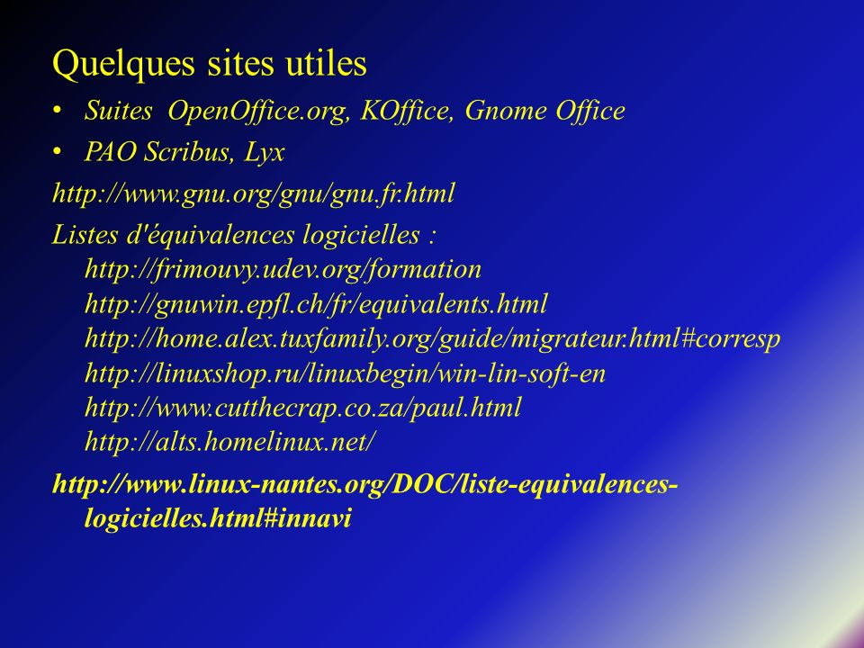 Quelques sites utiles Suites OpenOffice.org, KOffice, Gnome Office PAO Scribus, Lyx http://www.gnu.org/gnu/gnu.fr.html Listes d'équivalences logiciell