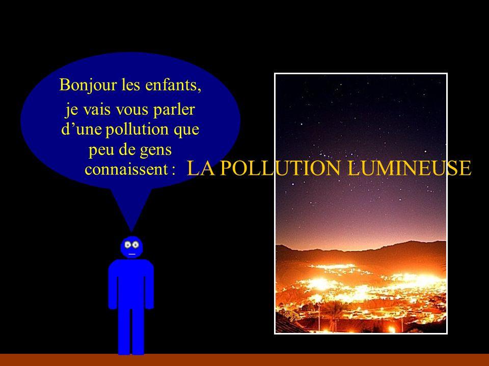 Bonjour les enfants, je vais vous parler dune pollution que peu de gens connaissent : LA POLLUTION LUMINEUSE