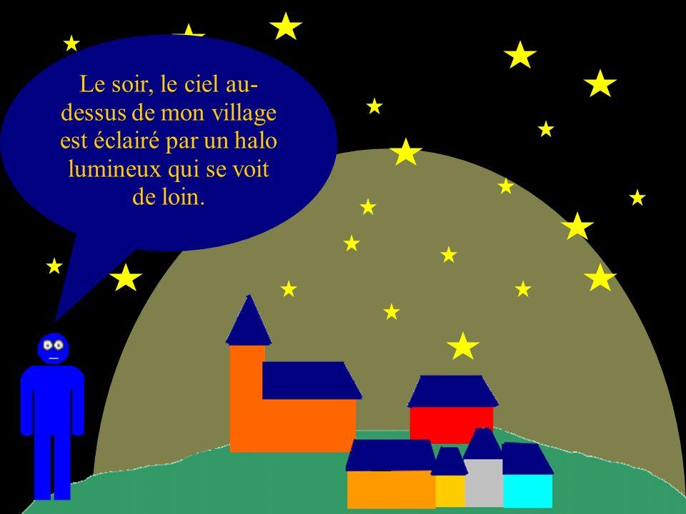 Le soir, le ciel au- dessus de mon village est éclairé par un halo lumineux qui se voit de loin.