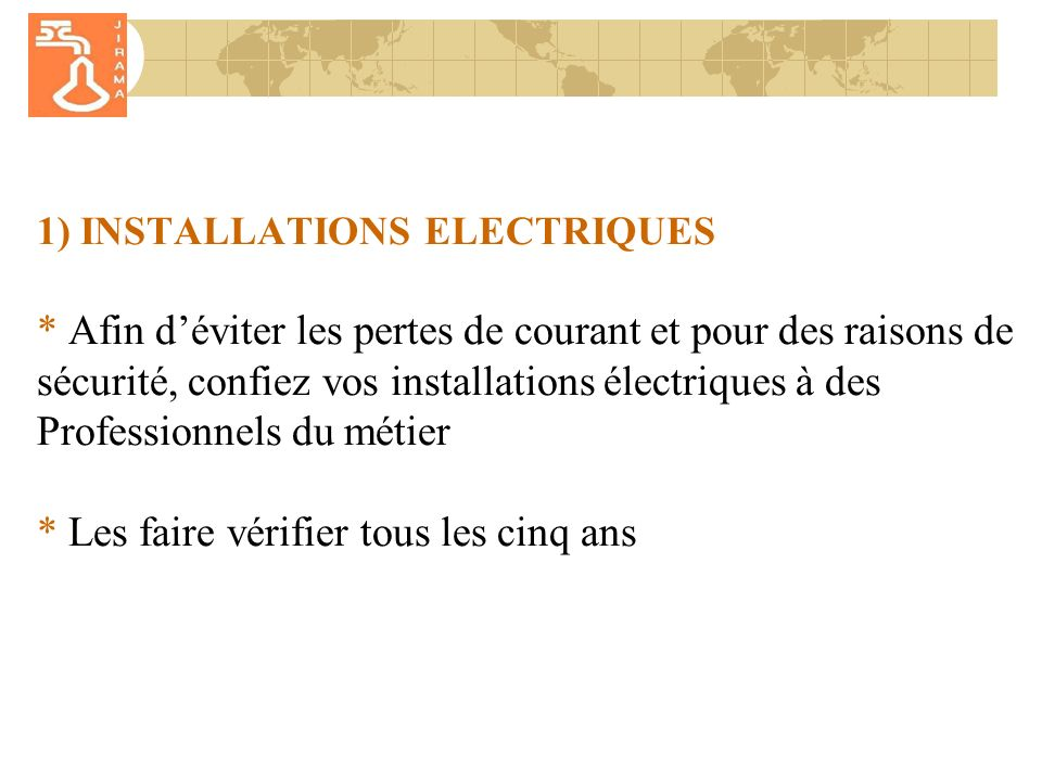 1) INSTALLATIONS ELECTRIQUES * Afin déviter les pertes de courant et pour des raisons de sécurité, confiez vos installations électriques à des Professionnels du métier * Les faire vérifier tous les cinq ans