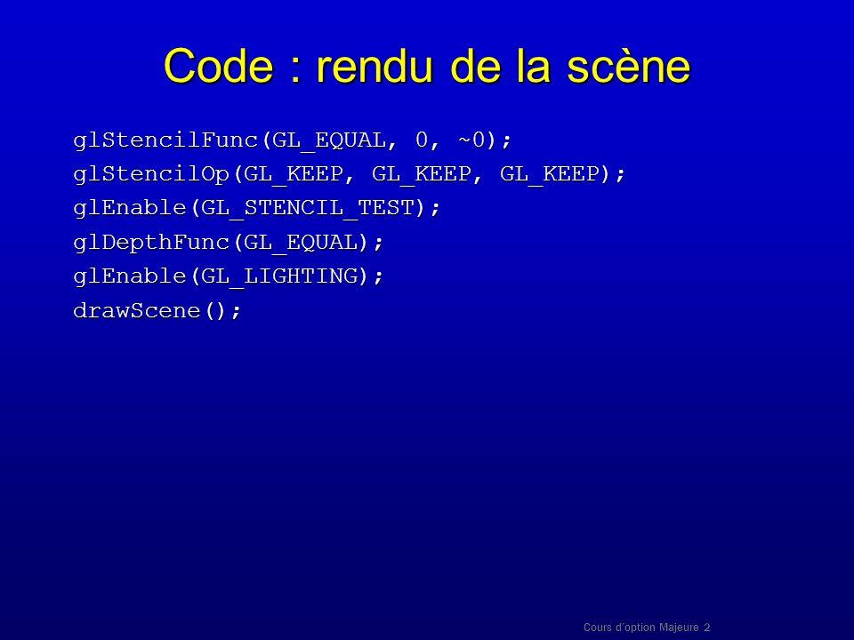 Cours doption Majeure 2 Code : rendu de la scène glStencilFunc(GL_EQUAL, 0, ~0); glStencilOp(GL_KEEP, GL_KEEP, GL_KEEP); glEnable(GL_STENCIL_TEST);glD