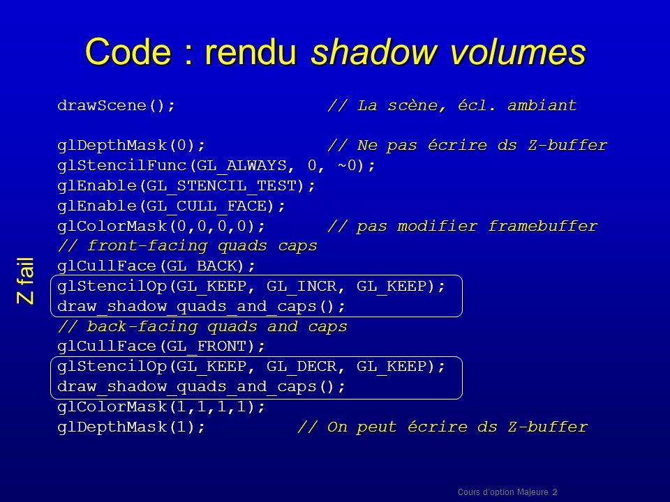 Cours doption Majeure 2 Code : rendu shadow volumes drawScene(); // La scène, écl. ambiant glDepthMask(0); // Ne pas écrire ds Z-buffer glStencilFunc(