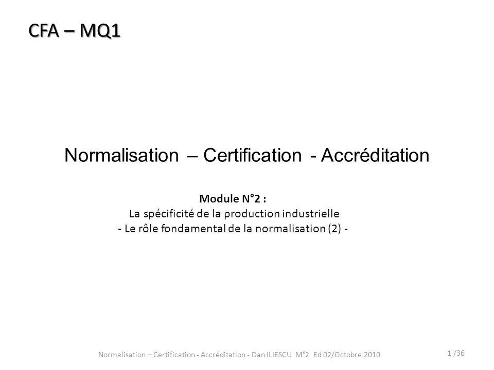 Normalisation – Certification - Accréditation 1 /36 Normalisation – Certification - Accréditation - Dan ILIESCU M°2 Ed 02/Octobre 2010 CFA – MQ1 Modul