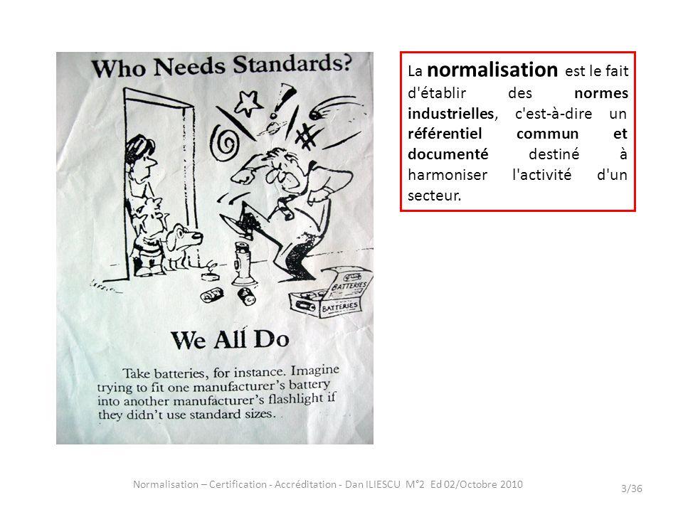 Normalisation – Certification - Accréditation - Dan ILIESCU M°2 Ed 02/Octobre 2010 3/36 La normalisation est le fait d'établir des normes industrielle