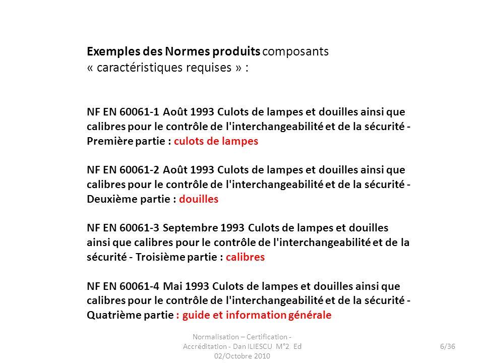 Normalisation – Certification - Accréditation - Dan ILIESCU M°2 Ed 02/Octobre 2010 6/36 Exemples des Normes produits composants « caractéristiques req