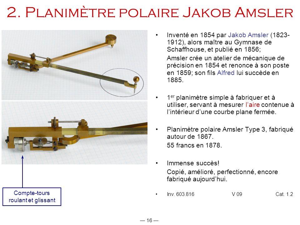 16 2. Planimètre polaire Jakob Amsler Inventé en 1854 par Jakob Amsler (1823- 1912), alors maître au Gymnase de Schaffhouse, et publié en 1856; Amsler
