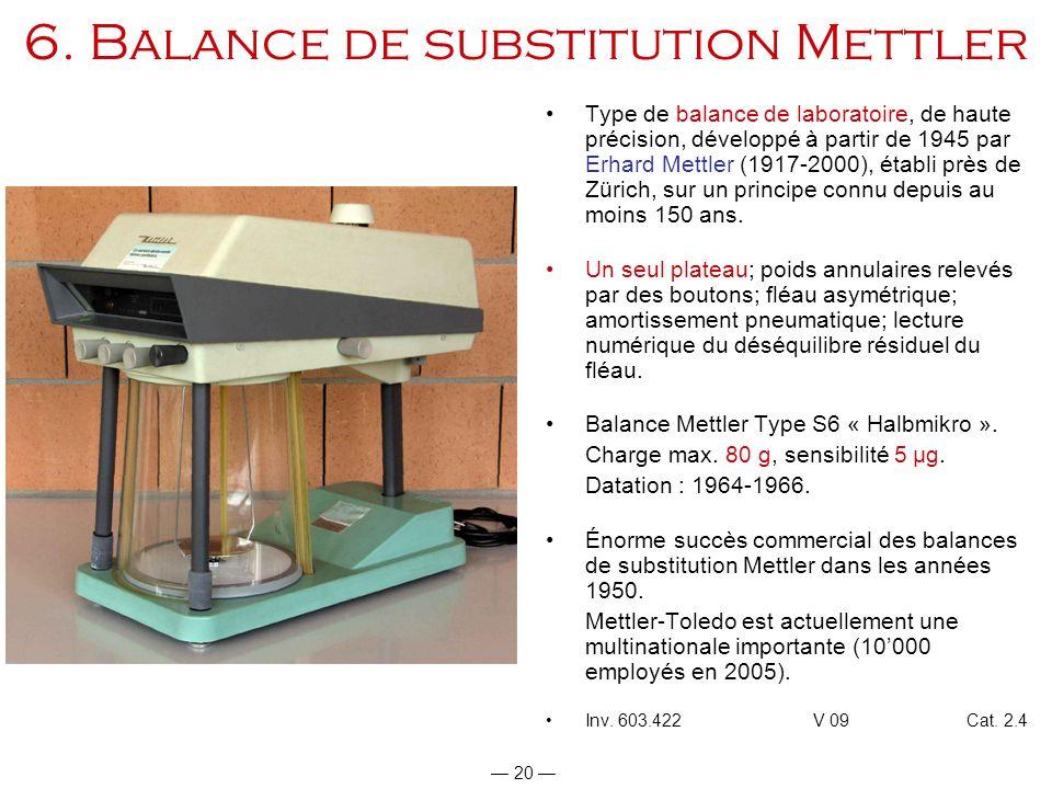 20 6. Balance de substitution Mettler Type de balance de laboratoire, de haute précision, développé à partir de 1945 par Erhard Mettler (1917-2000), é