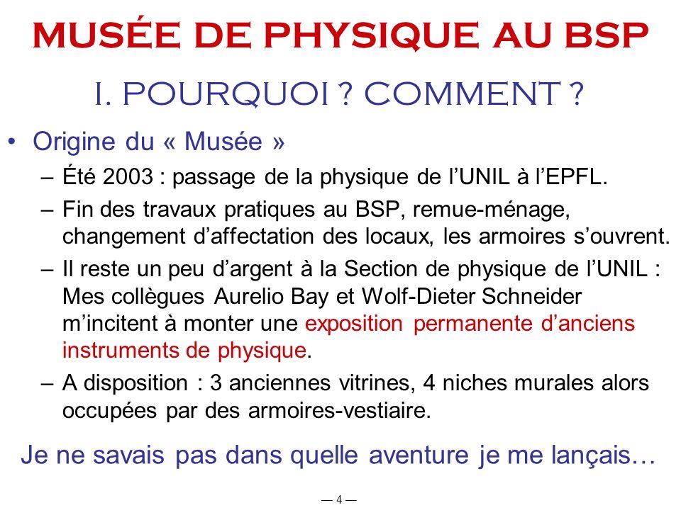 4 MUSÉE DE PHYSIQUE AU BSP Origine du « Musée » –Été 2003 : passage de la physique de lUNIL à lEPFL. –Fin des travaux pratiques au BSP, remue-ménage,