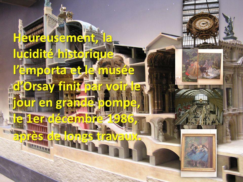 Heureusement, la lucidité historique lemporta et le musée dOrsay finit par voir le jour en grande pompe, le 1er décembre 1986, après de longs travaux.