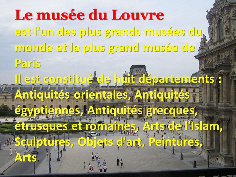 Le musée du Louvre est l un des plus grands musées du monde et le plus grand musée de Paris Il est constitué de huit départements : Antiquités orientales, Antiquités égyptiennes, Antiquités grecques, étrusques et romaines, Arts de l Islam, Sculptures, Objets d art, Peintures, Arts Il est constitué de huit départements : Antiquités orientales, Antiquités égyptiennes, Antiquités grecques, étrusques et romaines, Arts de l Islam, Sculptures, Objets d art, Peintures, Arts.