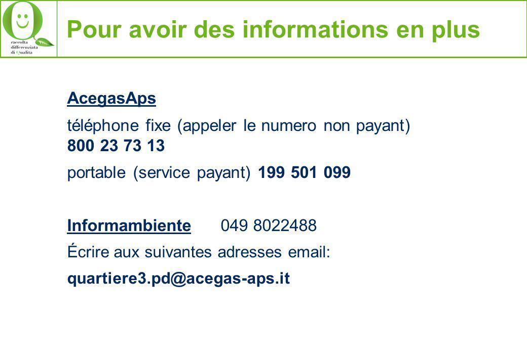 Pour avoir des informations en plus AcegasAps téléphone fixe (appeler le numero non payant) 800 23 73 13 portable (service payant) 199 501 099 Informambiente 049 8022488 Écrire aux suivantes adresses email: quartiere3.pd@acegas-aps.it