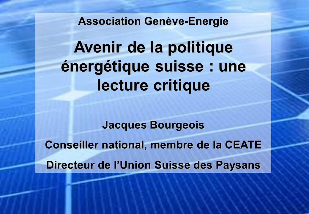 Association Genève-Energie Avenir de la politique énergétique suisse : une lecture critique Jacques Bourgeois Conseiller national, membre de la CEATE Directeur de lUnion Suisse des Paysans