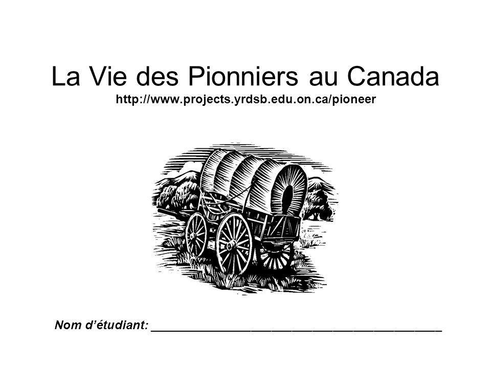 La Vie des Pionniers au Canada http://www.projects.yrdsb.edu.on.ca/pioneer Nom détudiant: ___________________________________________
