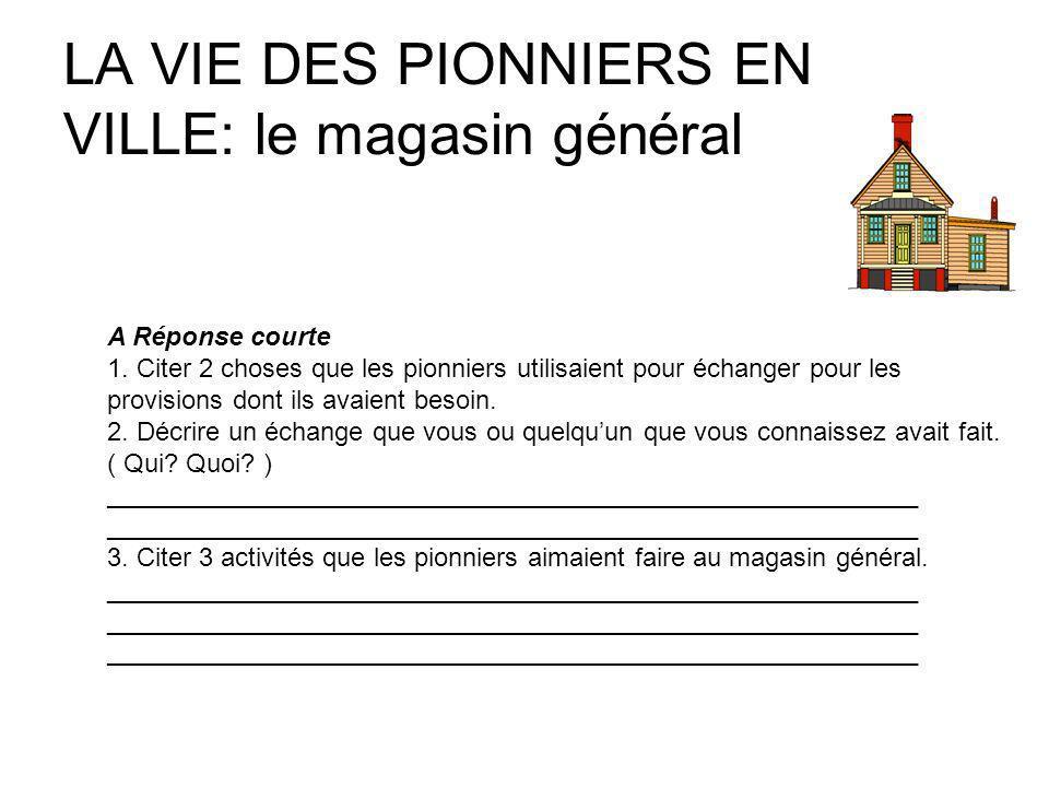 LA VIE DES PIONNIERS EN VILLE: le magasin général A Réponse courte 1. Citer 2 choses que les pionniers utilisaient pour échanger pour les provisions d